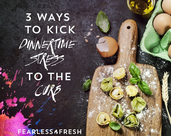 3 Ways To Kick Dinnertime Stress To The Curb on https://www.fearlessfresh.com