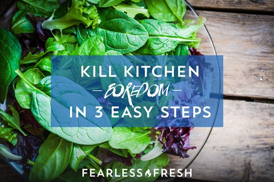 Kill Kitchen Boredom in 3 Easy Steps on https://www.fearlessfresh.com