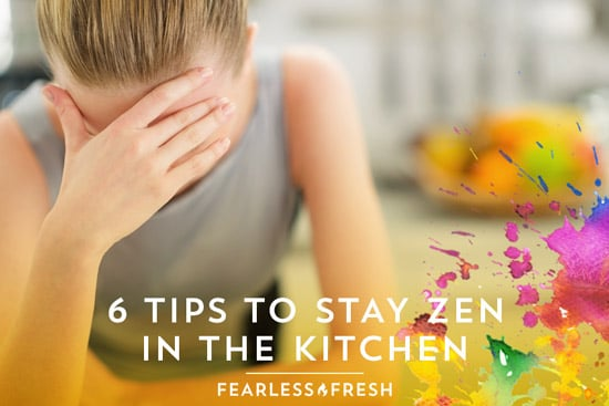 6 Tips to Stay Zen in the Kitchen on https://www.fearlessfresh.com